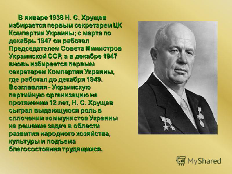 В январе 1938 Н. С. Хрущев избирается первым секретарем ЦК Компартии Украины; с марта по декабрь 1947 он работал Председателем Совета Министров Украинской ССР, а в декабре 1947 вновь избирается первым секретарем Компартии Украины, где работал до дека