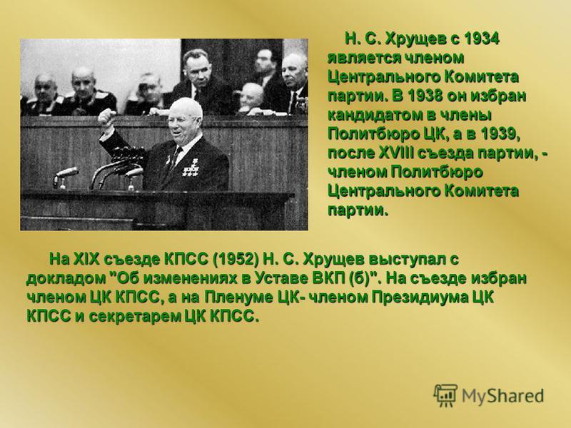 Н. С. Хрущев с 1934 является членом Центрального Комитета партии. В 1938 он избран кандидатом в члены Политбюро ЦК, а в 1939, после XVIII съезда партии, - членом Политбюро Центрального Комитета партии. На XIX съезде КПСС (1952) Н. С. Хрущев выступал
