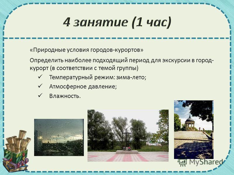 «Природные условия городов-курортов» Определить наиболее подходящий период для экскурсии в город- курорт (в соответствии с темой группы) Температурный режим: зима-лето; Атмосферное давление; Влажность.