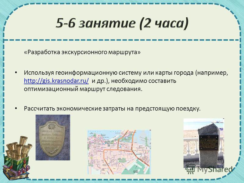 «Разработка экскурсионного маршрута» Используя геоинформационную систему или карты города (например, http://gis.krasnodar.ru/ и др.), необходимо составить оптимизационный маршрут следования. http://gis.krasnodar.ru/ Рассчитать экономические затраты н