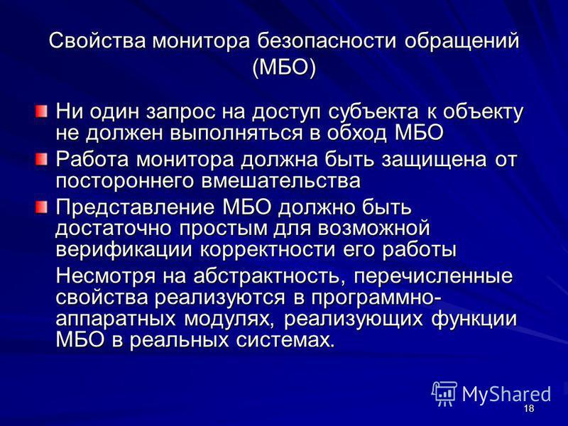 18 Свойства монитора безопасности обращений (МБО) Ни один запрос на доступ субъекта к объекту не должен выполняться в обход МБО Работа монитора должна быть защищена от постороннего вмешательства Представление МБО должно быть достаточно простым для во