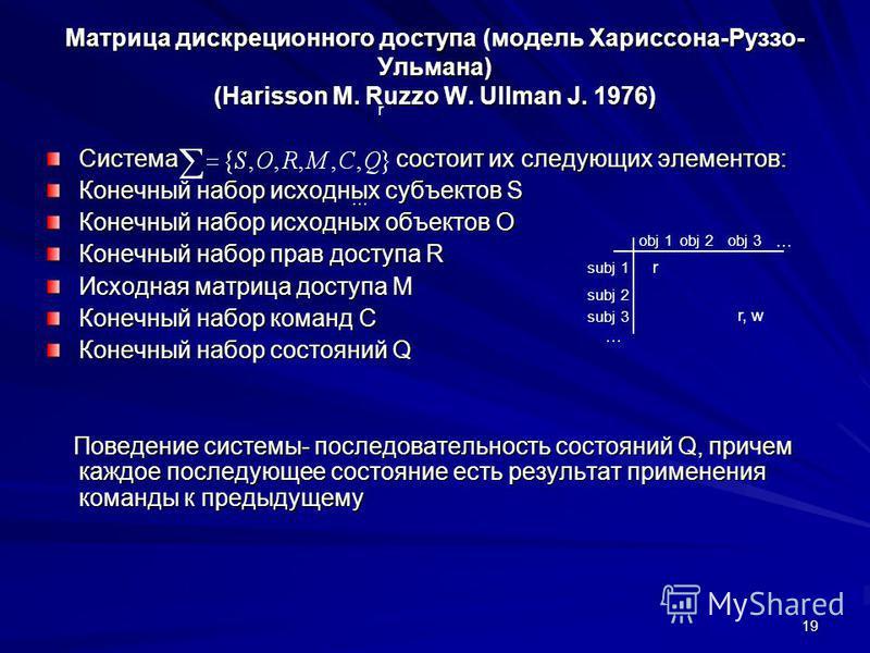 19 Матрица дискреционного доступа (модель Харисcона-Руззо- Ульмана) (Harisson M. Ruzzo W. Ullman J. 1976) Система состоит их следующих элементов: Конечный набор исходных субъектов S Конечный набор исходных объектов O Конечный набор прав доступа R Исх