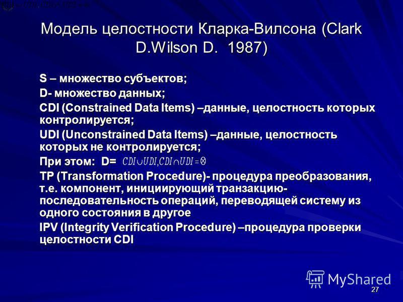 27 Модель целостности Кларка-Вилсона (Clark D.Wilson D. 1987) S – множество субъектов; D- множество данных; CDI (Constrained Data Items) –данные, целостность которых контролируется; UDI (Unconstrained Data Items) –данные, целостность которых не контр