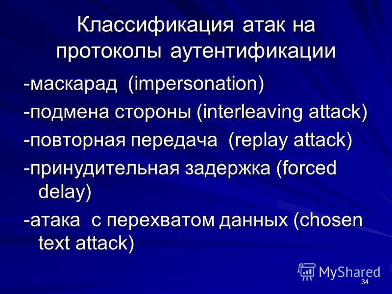 34 Классификация атак на протоколы аутентификации -маскарад (impersonation) -подмена стороны (interleaving attack) -повторная передача (replay attack) -принудительная задержка (forced delay) -атака с перехватом данных (chosen text attack)