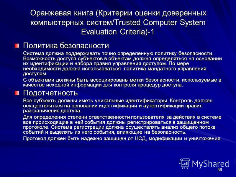 56 Оранжевая книга (Критерии оценки доверенных компьютерных систем/Trusted Computer System Evaluation Criteria)-1 Политика безопасности Система должна поддерживать точно определенную политику безопасности. Возможность доступа субъектов в объектам дол