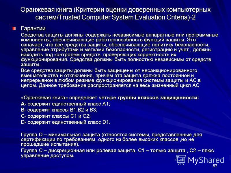 57 Оранжевая книга (Критерии оценки доверенных компьютерных систем/Trusted Computer System Evaluation Criteria)-2 Гарантии Средства защиты должны содержать независимые аппаратные или программные компоненты, обеспечивающие работоспособность функций за