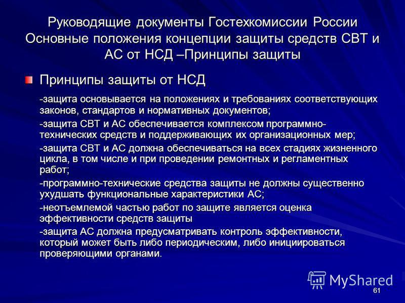 61 Руководящие документы Гостехкомиссии России Основные положения концепции защиты средств СВТ и АС от НСД –Принципы защиты Принципы защиты от НСД -защита основывается на положениях и требованиях соответствующих законов, стандартов и нормативных доку