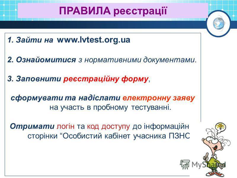 1. Зайти на www.lvtest.org.ua 2. Ознайомитися з нормативними документами. 3. Заповнити реєстраційну форму, сформувати та надіслати електронну заяву на участь в пробному тестуванні. Отримати логін та код доступу до інформаційної сторінки Особистий каб