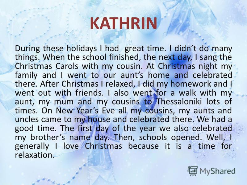 KATHRIN During these holidays I had great time. I didnt do many things. When the school finished, the next day, I sang the Christmas Carols with my cousin. At Christmas night my family and I went to our aunts home and celebrated there. After Christma