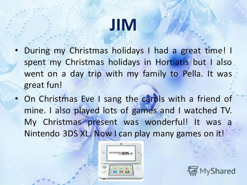 JIM During my Christmas holidays I had a great time! I spent my Christmas holidays in Hortiatis but I also went on a day trip with my family to Pella. It was great fun! On Christmas Eve I sang the carols with a friend of mine. I also played lots of g