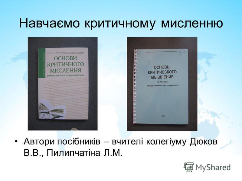 Навчаємо критичному мисленню Автори посібників – вчителі колегіуму Дюков В.В., Пилипчатіна Л.М.