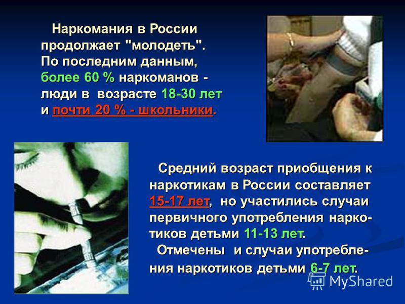 Средний возраст приобщения к наркотикам в России составляет 15-17 лет, но участились случаи первичного употребления наркотиков детьми 11-13 лет. Отмечены и случаи употребления наркотиков детьми 6-7 лет. Средний возраст приобщения к наркотикам в Росси