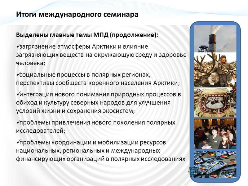 Выделены главные темы МПД (продолжение): загрязнение атмосферы Арктики и влияние загрязняющих веществ на окружающую среду и здоровье человека; социальные процессы в полярных регионах, перспективы сообществ коренного населения Арктики; интеграция ново