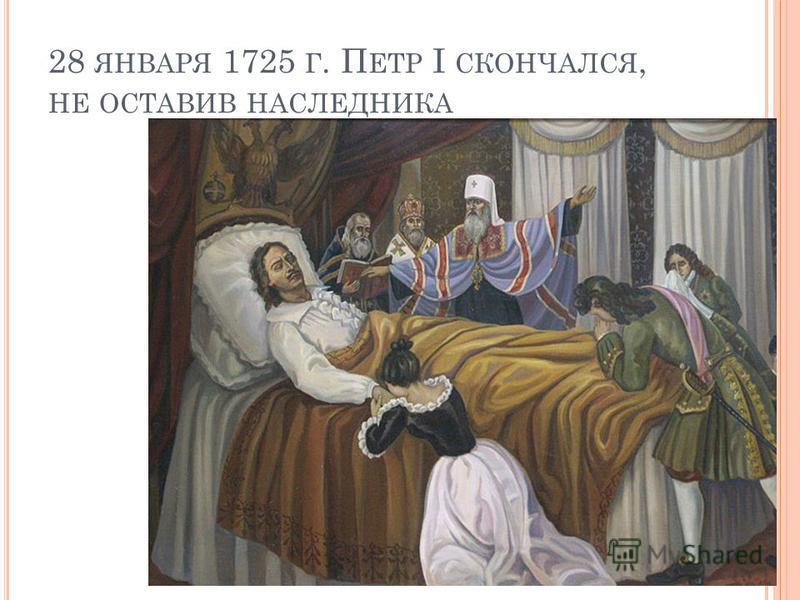 28 ЯНВАРЯ 1725 Г. П ЕТР I СКОНЧАЛСЯ, НЕ ОСТАВИВ НАСЛЕДНИКА