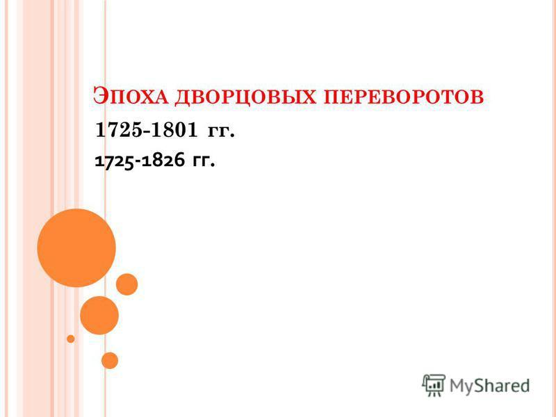 Э ПОХА ДВОРЦОВЫХ ПЕРЕВОРОТОВ 1725-1801 гг. 1725-1826 гг.