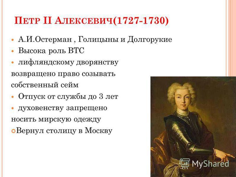 П ЕТР II А ЛЕКСЕВИЧ (1727-1730) А.И.Остерман, Голицыны и Долгорукие Высока роль ВТС лифляндскому дворянству возвращено право созывать собственный сейм Отпуск от службы до 3 лет духовенству запрещено носить мирскую одежду Вернул столицу в Москву