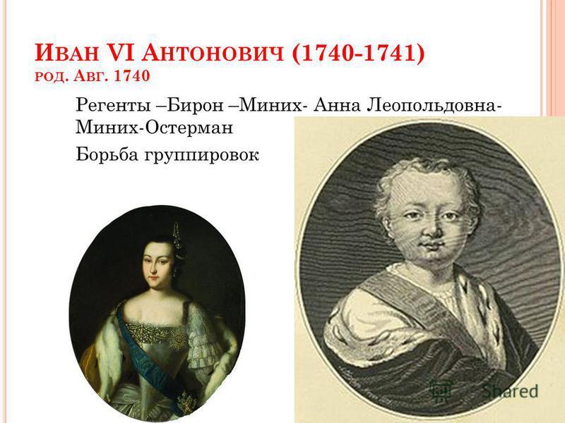 И ВАН VI А НТОНОВИЧ (1740-1741) РОД. А ВГ. 1740 Регенты –Бирон –Миних- Анна Леопольдовна- Миних-Остерман Борьба группировок