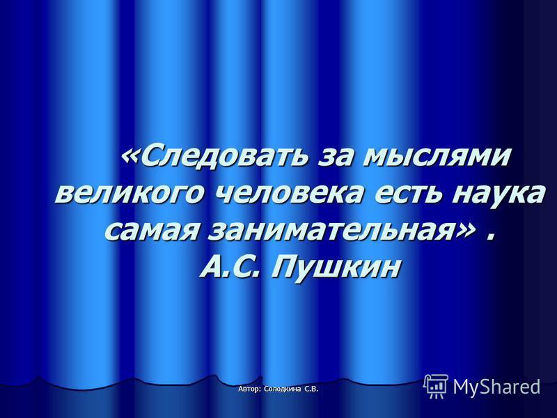 «Следовать за мыслями великого человека есть наука самая занимательная». А.С. Пушкин «Следовать за мыслями великого человека есть наука самая занимательная». А.С. Пушкин