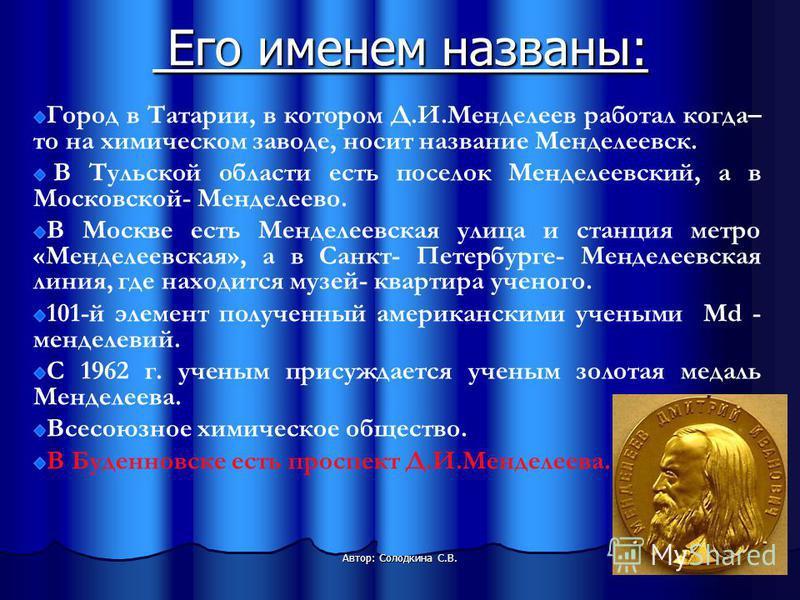 Его именем названы: Его именем названы: Автор: Солодкина С.В. Город в Татарии, в котором Д.И.Менделеев работал когда– то на химическом заводе, носит название Менделеевск. В Тульской области есть поселок Менделеевский, а в Московской- Менделеево. В Мо