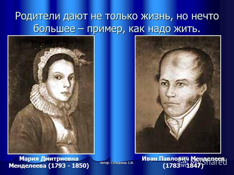 Родители дают не только жизнь, но нечто большее – пример, как надо жить. Автор: Солодкина С.В. Мария Дмитриевна Менделеева (1793 - 1850) Иван Павлович Менделеев (1783 - 1847)