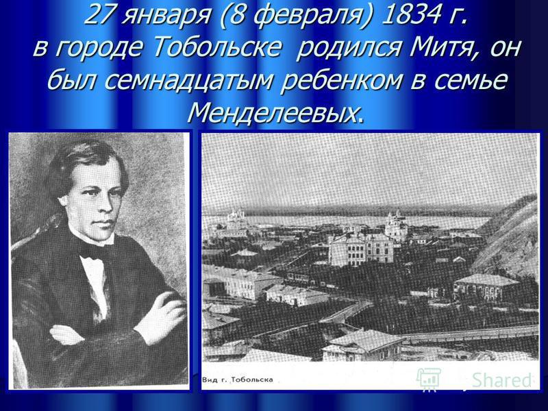 27 января (8 февраля) 1834 г. в городе Тобольске родился Митя, он был семнадцатым ребенком в семье Менделеевых. Автор: Солодкина С.В.
