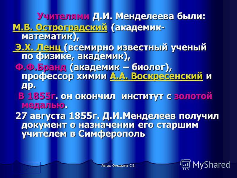 Учителями Д.И. Менделеева были: Учителями Д.И. Менделеева были: М.В. ОстроградскийМ.В. Остроградский (академик- математик), М.В. Остроградский Э.Х. Ленц Э.Х. Ленц (всемирно известный ученый по физике, академик), Э.Х. Ленц (всемирно известный ученый п
