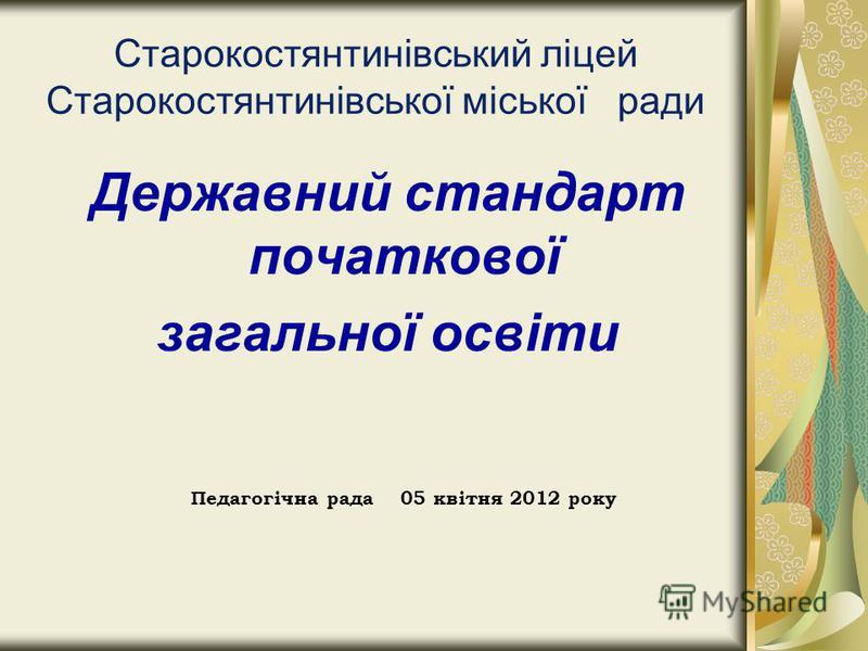 Cтарокостянтинівський ліцей Старокостянтинівської міської ради Державний стандарт початкової загальної освіти Педагогічна рада 05 квітня 2012 року