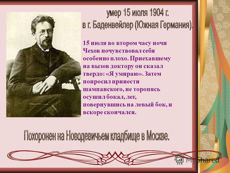 15 июля во втором часу ночи Чехов почувствовал себя особенно плохо. Приехавшему на вызов доктору он сказал твердо: «Я умираю». Затем попросил принести шампанского, не торопясь осушил бокал, лег, повернувшись на левый бок, и вскоре скончался.