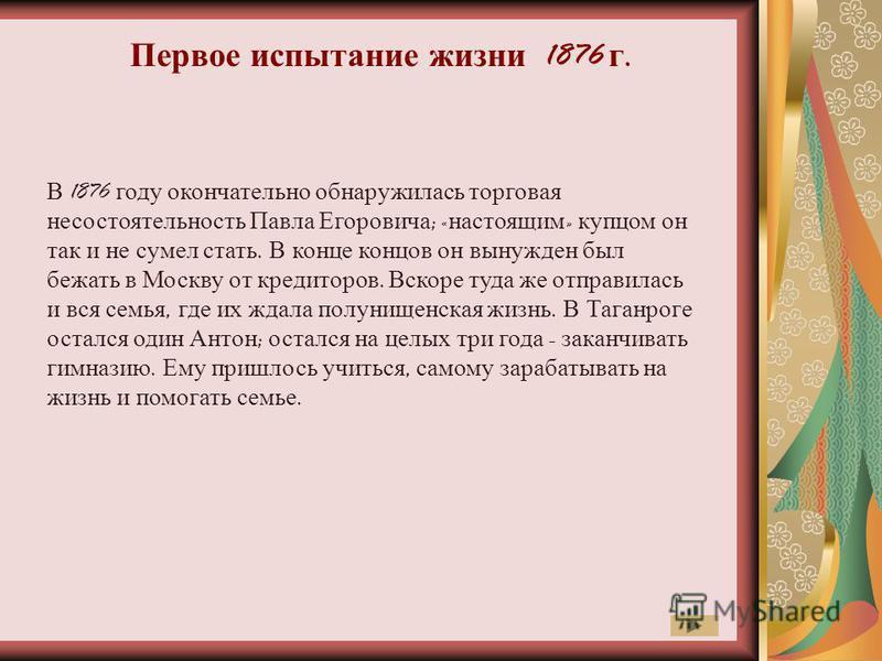 Первое испытание жизни 1876 г. В 1876 году окончательно обнаружилась торговая несостоятельность Павла Егоровича ; « настоящим » купцом он так и не сумел стать. В конце концов он вынужден был бежать в Москву от кредиторов. Вскоре туда же отправилась и