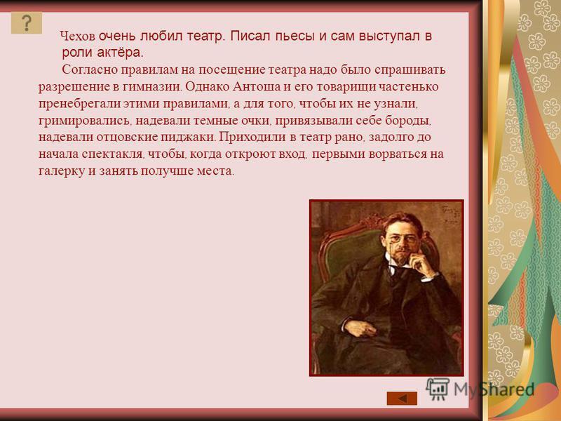 Чехов очень любил театр. Писал пьесы и сам выступал в роли актёра. Согласно правилам на посещение театра надо было спрашивать разрешение в гимназии. Однако Антоша и его товарищи частенько пренебрегали этими правилами, а для того, чтобы их не узнали,