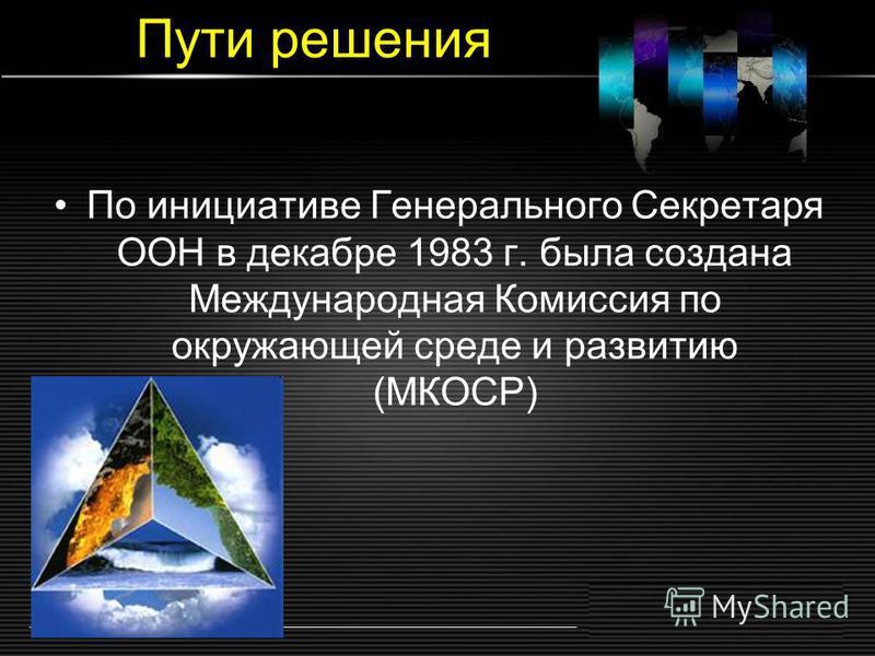 Пути решения По инициативе Генерального Секретаря ООН в декабре 1983 г. была создана Международная Комиссия по окружающей среде и развитию (МКОСР)
