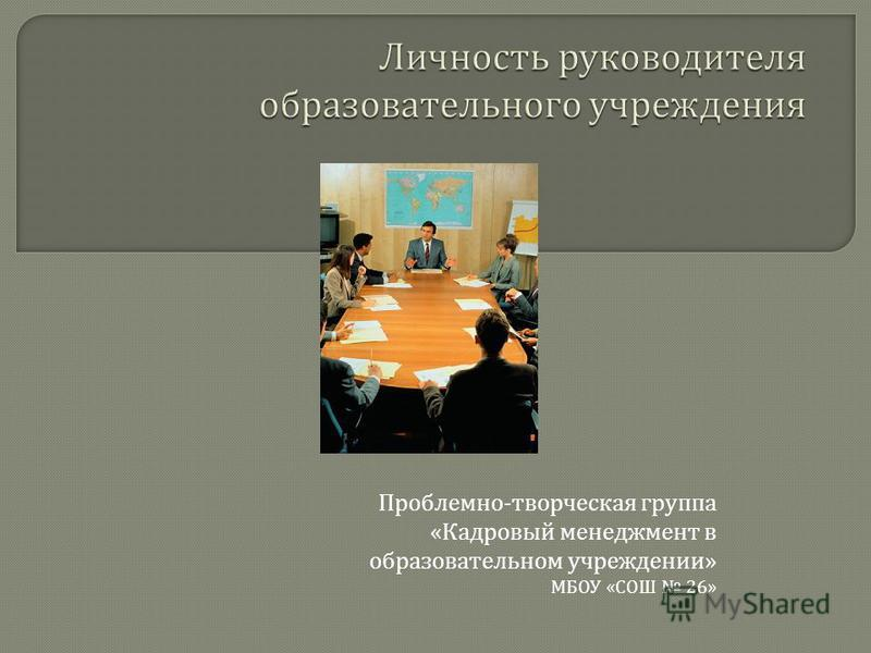 Проблемно - творческая группа « Кадровый менеджмент в образовательном учреждении » МБОУ « СОШ 26»