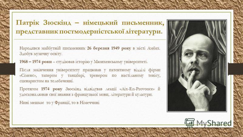 Патрік Зюскінд – німецький письменник, представник постмодерністської літератури. Народився майбутній письменник 26 березня 1949 року в місті Амбах. Здобув музичну освіту. 1968 – 1974 роки – студіював історію у Мюнхенському університеті. Після закінч