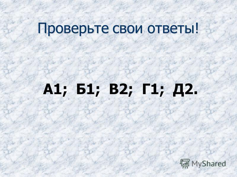 Проверьте свои ответы! А1; Б1; В2; Г1; Д2.