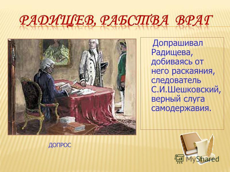 Допрашивал Радищева, добиваясь от него раскаяния, следователь С.И.Шешковский, верный слуга самодержавия. ДОПРОС