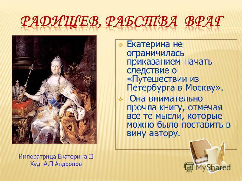 Екатерина не ограничилась приказанием начать следствие о «Путешествии из Петербурга в Москву». Она внимательно прочла книгу, отмечая все те мысли, которые можно было поставить в вину автору. Императрица Екатерина II Худ. А.П.Андропов