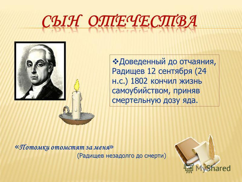 Доведенный до отчаяния, Радищев 12 сентября (24 н.с.) 1802 кончил жизнь самоубийством, приняв смертельную дозу яда. « Потомки отомстят за меня » (Радищев незадолго до смерти)