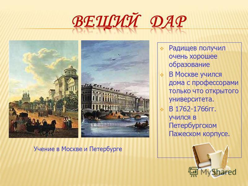 Радищев получил очень хорошее образование В Москве учился дома с профессорами только что открытого университета. В 1762-1766 гг. учился в Петербургском Пажеском корпусе. Учение в Москве и Петербурге