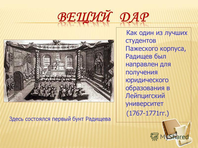 Как один из лучших студентов Пажеского корпуса, Радищев был направлен для получения юридического образования в Лейпцигский университет (1767-1771 гг.) Здесь состоялся первый бунт Радищева