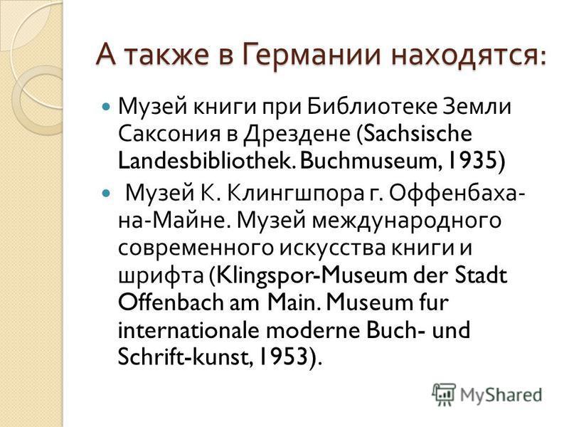А также в Германии находятся : Музей книги при Библиотеке Земли Саксония в Дрездене (Sachsische Landesbibliothek. Buchmuseum, 1935) Музей К. Клингшпора г. Оффенбаха - на - Майне. Музей международного современного искусства книги и шрифта (Klingspor-M