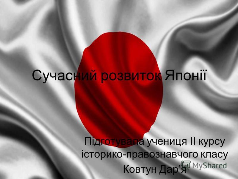 Сучасний розвиток Японії Підготувала учениця ІІ курсу історико-правознавчого класу Ковтун Даря