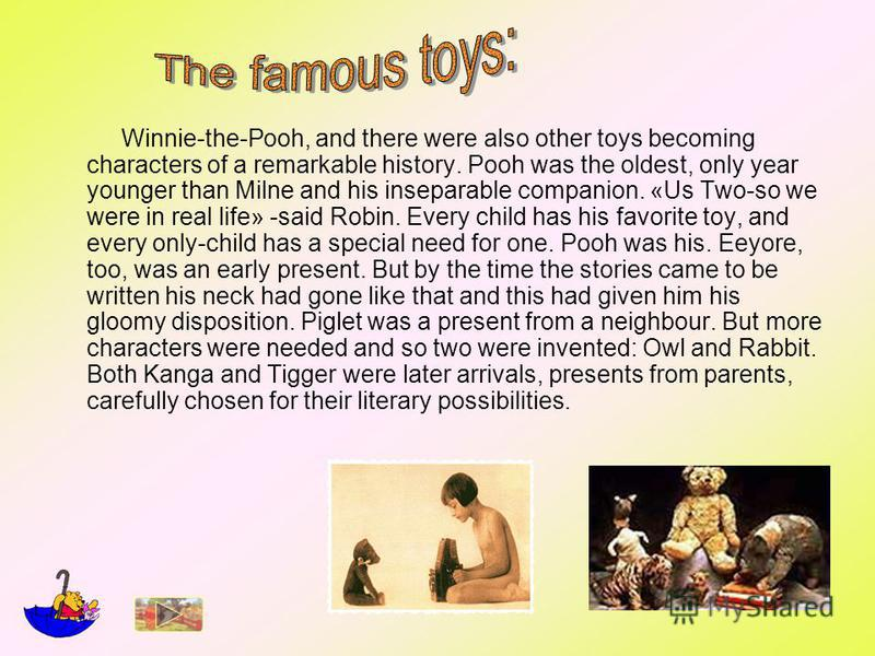 Winnie-the-Pooh, and there were also other toys becoming characters of a remarkable history. Pooh was the oldest, only year younger than Milne and his inseparable companion. «Us Two-so we were in real life» -said Robin. Every child has his favorite t