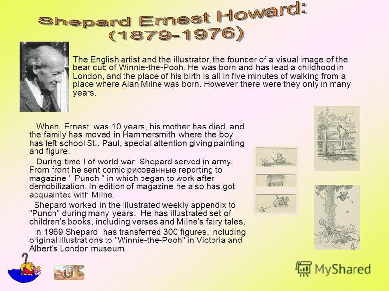 When Ernest was 10 years, his mother has died, and the family has moved in Hammersmith where the boy has left school St.. Paul, special attention giving painting and figure. During time I of world war Shepard served in army. From front he sent comic