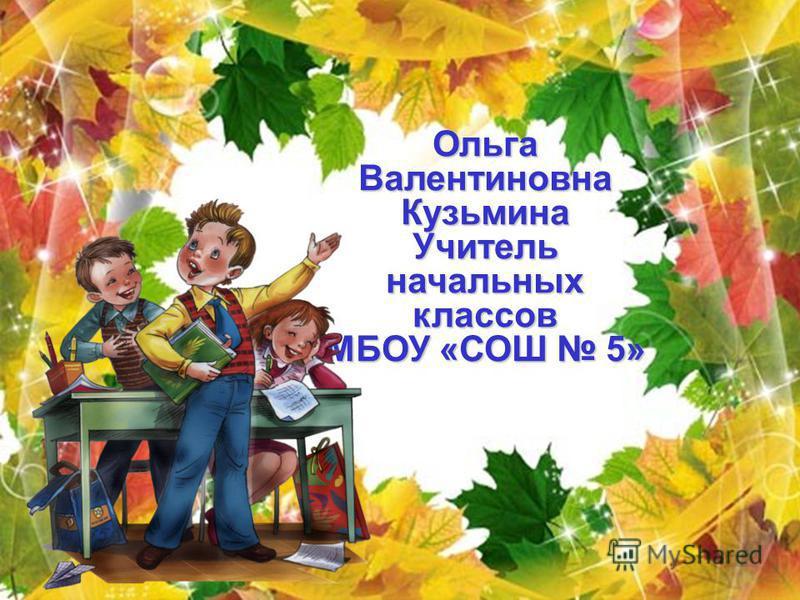 Ольга Валентиновна Кузьмина Учитель начальных классов МБОУ «СОШ 5»