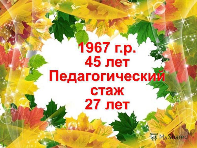 1967 г.р. 45 лет Педагогический стаж 27 лет