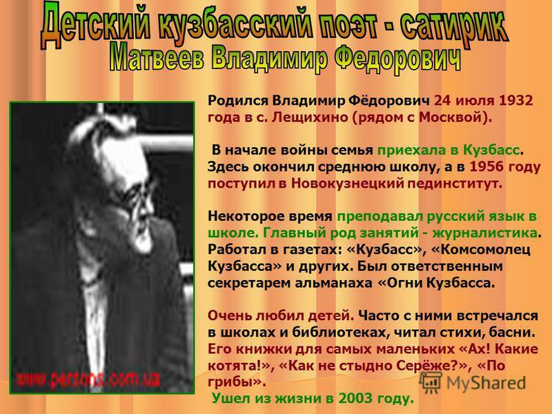 Родился Владимир Фёдорович 24 июля 1932 года в с. Лещихино (рядом с Москвой). В начале войны семья приехала в Кузбасс. Здесь окончил среднюю школу, а в 1956 году поступил в Новокузнецкий пединститут. Некоторое время преподавал русский язык в школе. Г