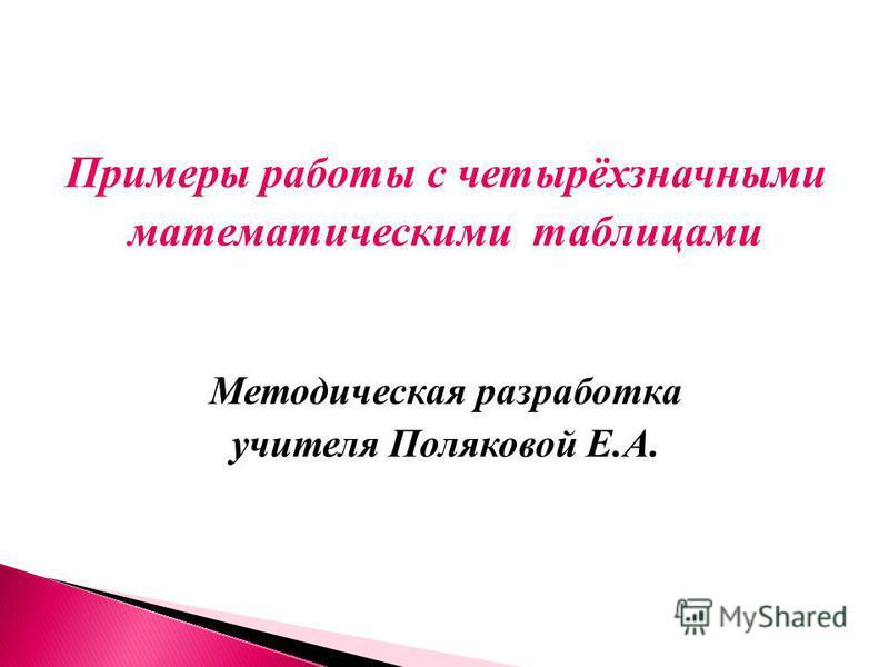 Примеры работы с четырёхзначными математическими таблицами Методическая разработка учителя Поляковой Е.А.