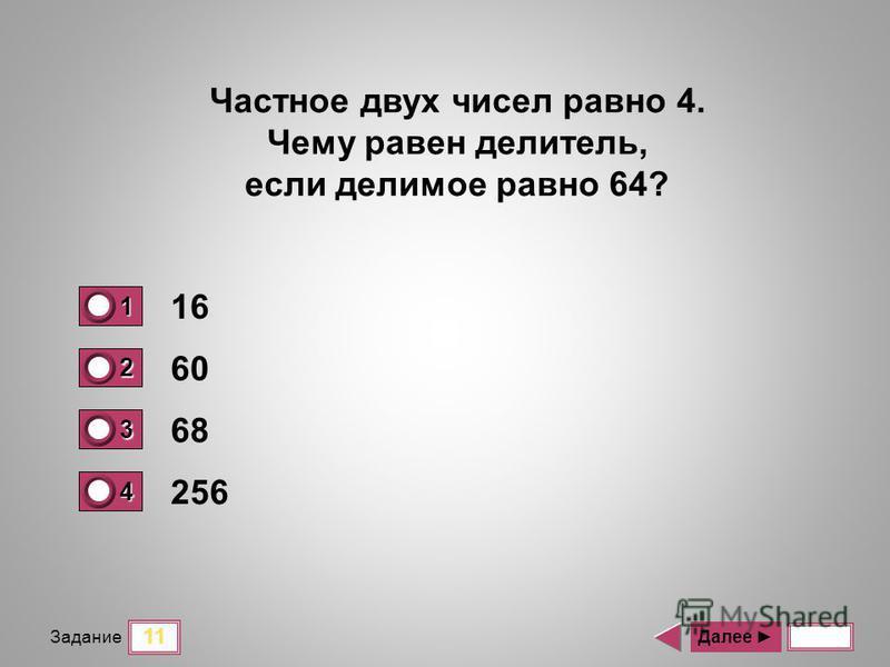 11 Задание 16 60 68 256 Далее Частное двух чисел равно 4. Чему равен делитель, если делимое равно 64? 1 1 2 0 3 0 4 0