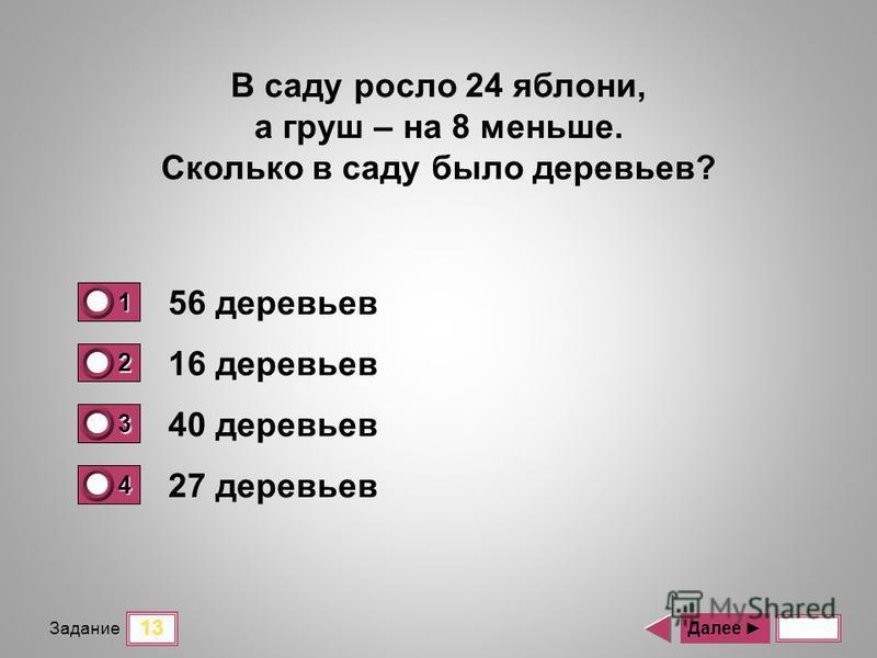 13 Задание 56 деревьев 16 деревьев 40 деревьев 27 деревьев Далее В саду росло 24 яблони, а груш – на 8 меньше. Сколько в саду было деревьев? 1 0 2 0 3 1 4 0
