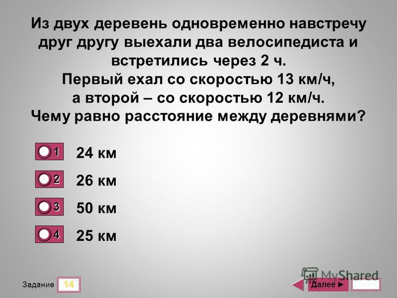 14 Задание 24 км 26 км 50 км 25 км Далее Из двух деревень одновременно навстречу друг другу выехали два велосипедиста и встретились через 2 ч. Первый ехал со скоростью 13 км/ч, а второй – со скоростью 12 км/ч. Чему равно расстояние между деревнями? 1